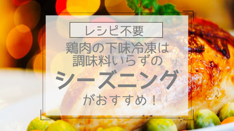 レシピ不要鶏肉の下味冷凍は調味料いらずのシーズニングがおすすめ